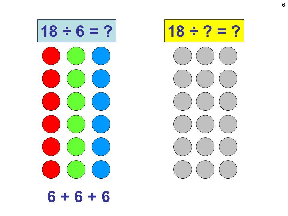 6 6 + 6 + 6 18 ÷ 6 = 18 ÷ =