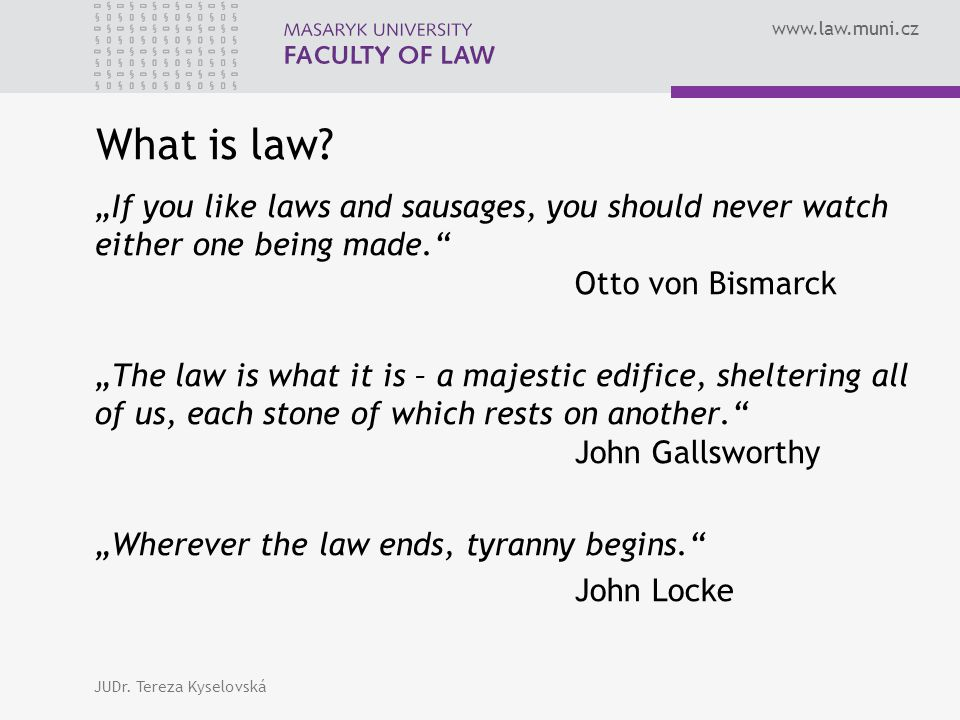 "www.law.muni.cz What is law? ""If you like laws and sausages, you should never watch either one being made."" Otto von Bismarck ""The law is what it is –"