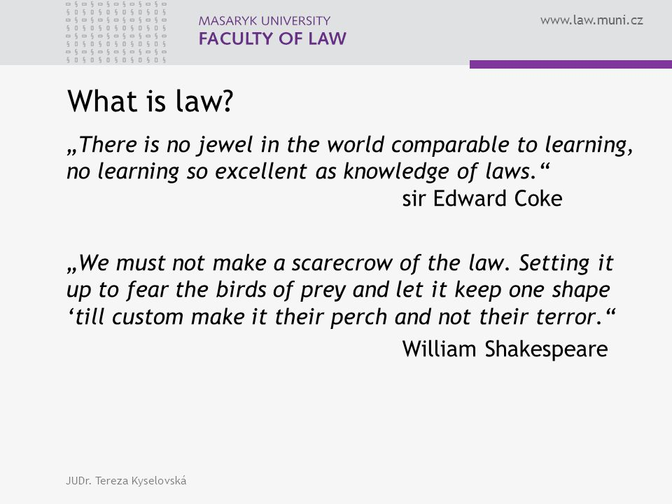 "www.law.muni.cz What is law? ""There is no jewel in the world comparable to learning, no learning so excellent as knowledge of laws."" sir Edward Coke """