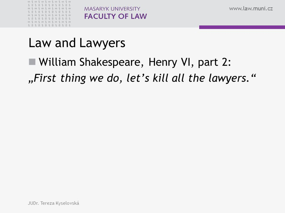 "www.law.muni.cz Law and Lawyers William Shakespeare, Henry VI, part 2: ""First thing we do, let's kill all the lawyers."" JUDr. Tereza Kyselovská"