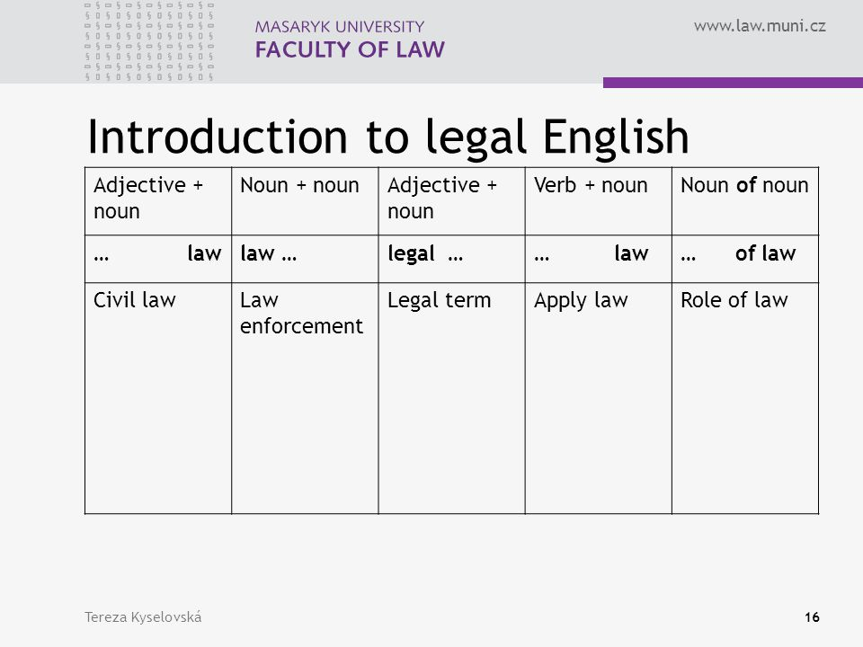www.law.muni.cz Introduction to legal English Adjective + noun Noun + nounAdjective + noun Verb + nounNoun of noun … lawlaw …legal …… law… of law Civil lawLaw enforcement Legal termApply lawRole of law Tereza Kyselovská16