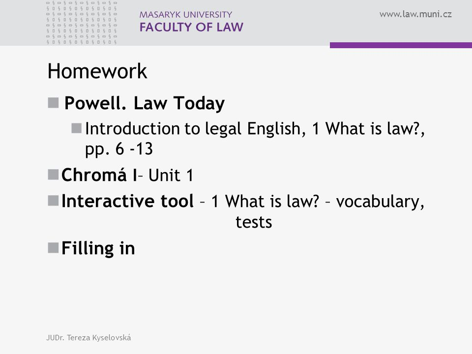 www.law.muni.cz Homework Powell. Law Today Introduction to legal English, 1 What is law?, pp.