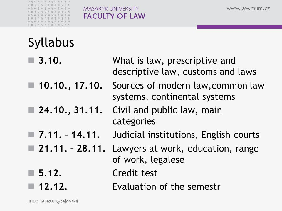 www.law.muni.cz Syllabus 3.10. What is law, prescriptive and descriptive law, customs and laws 10.10., 17.10. Sources of modern law,common law systems
