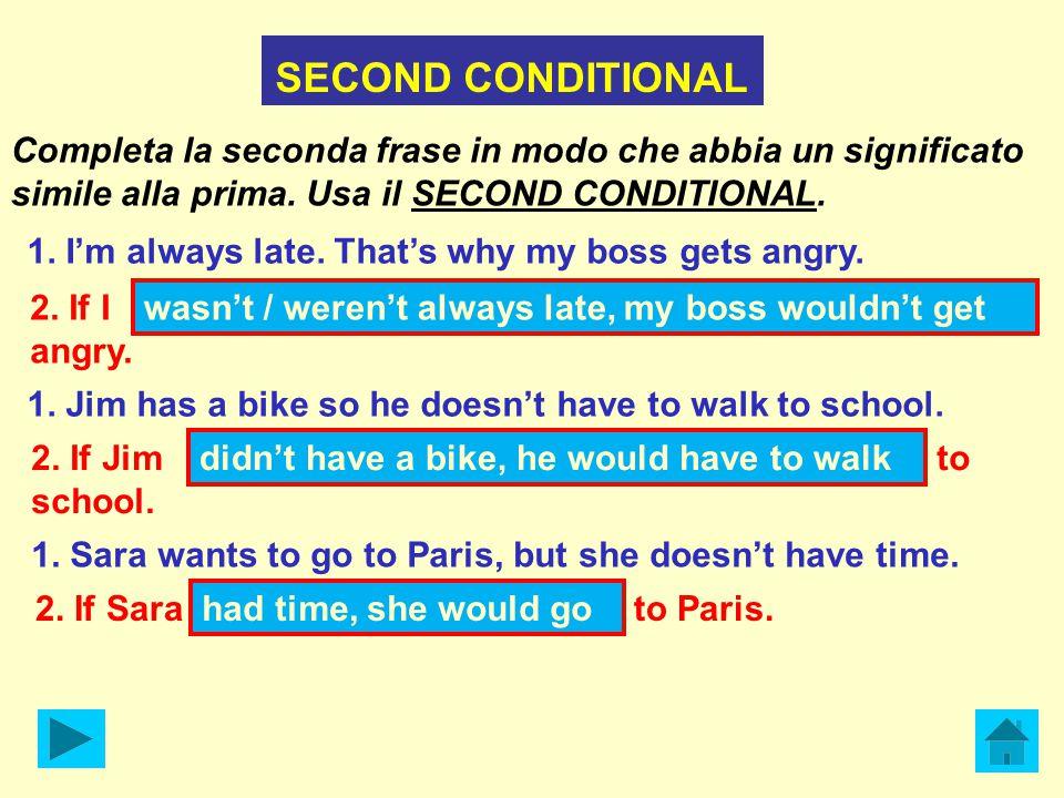 SECOND CONDITIONAL Completa la seconda frase in modo che abbia un significato simile alla prima.