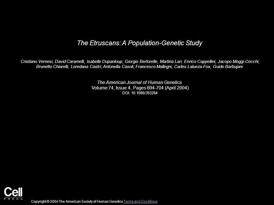 The Etruscans: A Population-Genetic Study Cristiano Vernesi, David Caramelli, Isabelle Dupanloup, Giorgio Bertorelle, Martina Lari, Enrico Cappellini, Jacopo Moggi-Cecchi, Brunetto Chiarelli, Loredana Castrì, Antonella Casoli, Francesco Mallegni, Carles Lalueza-Fox, Guido Barbujani The American Journal of Human Genetics Volume 74, Issue 4, Pages 694-704 (April 2004) DOI: 10.1086/383284 Copyright © 2004 The American Society of Human Genetics Terms and Conditions Terms and Conditions