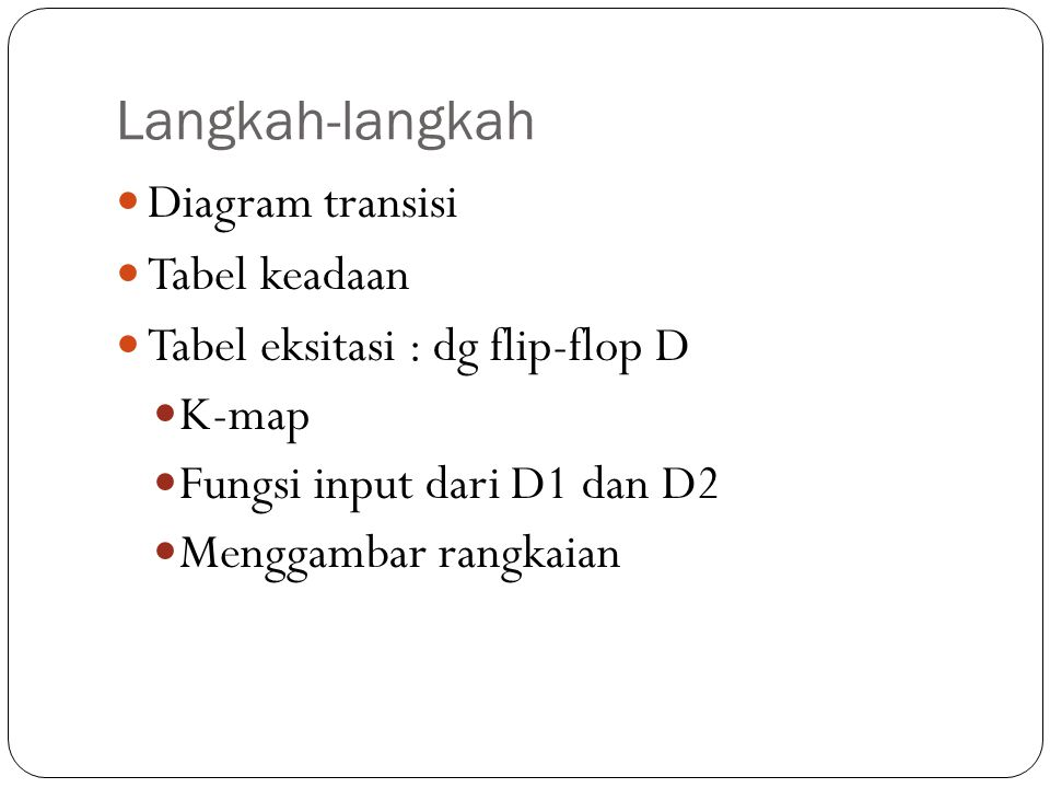 Langkah-langkah Diagram transisi Tabel keadaan Tabel eksitasi : dg flip-flop D K-map Fungsi input dari D1 dan D2 Menggambar rangkaian