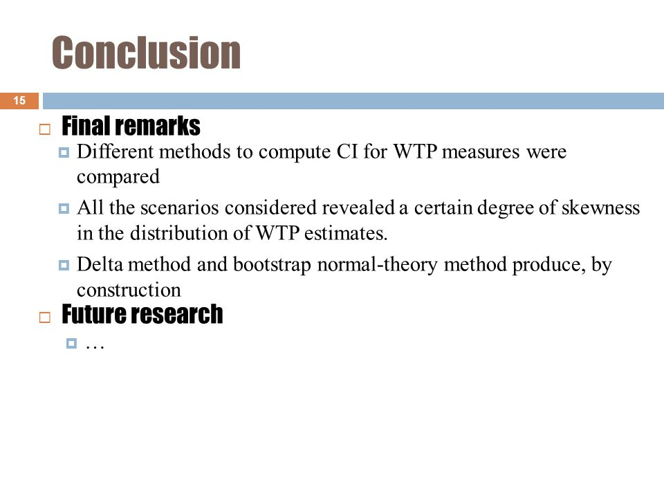 Conclusion 15  Different methods to compute CI for WTP measures were compared  All the scenarios considered revealed a certain degree of skewness in the distribution of WTP estimates.