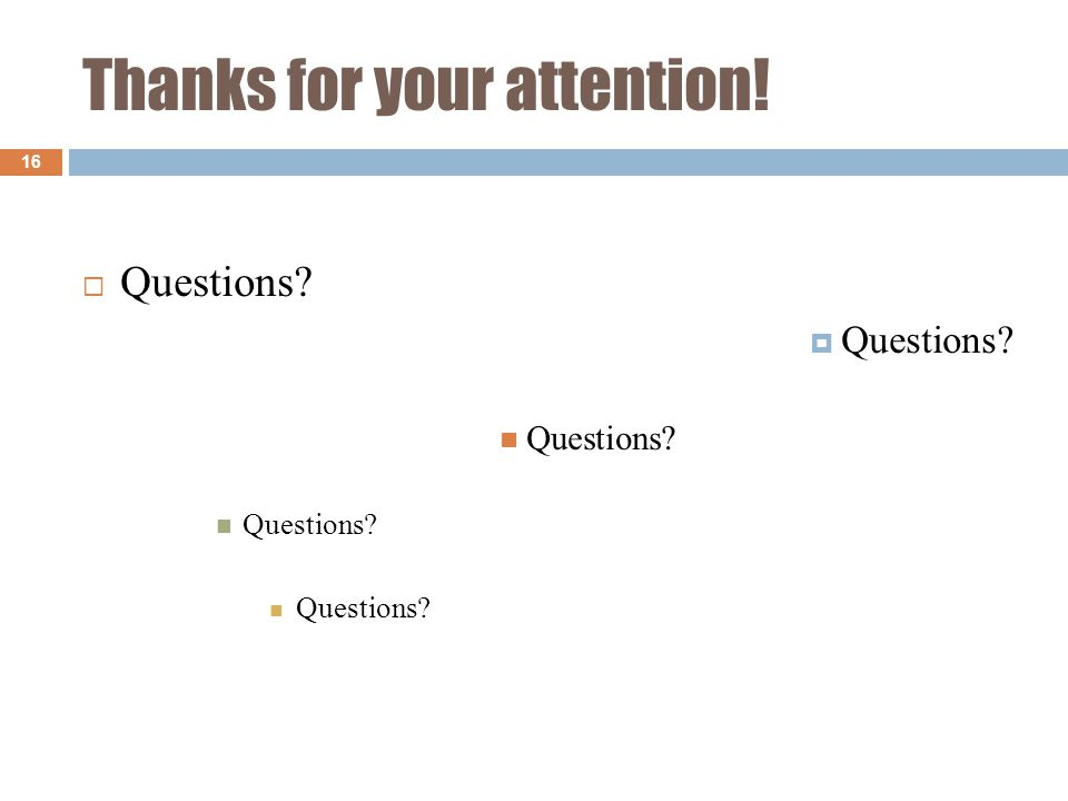 Thanks for your attention! 16  Questions  Questions Questions