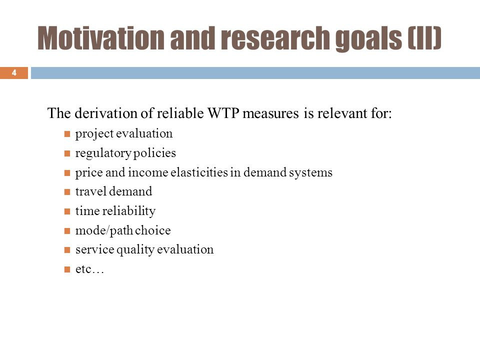 Motivation and research goals (II) 4 The derivation of reliable WTP measures is relevant for: project evaluation regulatory policies price and income elasticities in demand systems travel demand time reliability mode/path choice service quality evaluation etc…