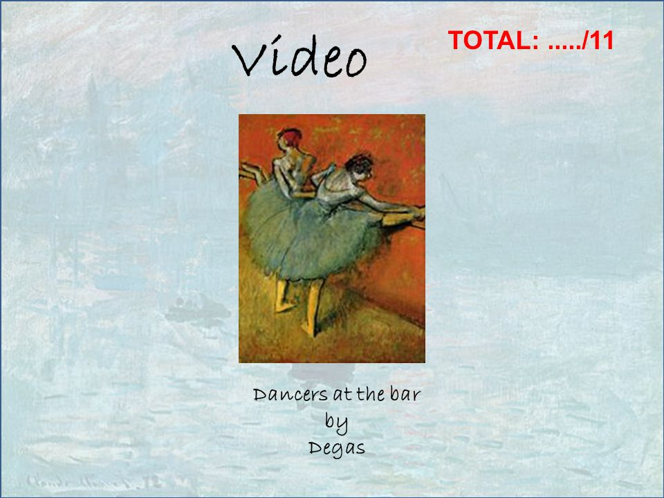 Video Dancers at the bar by Degas TOTAL:...../11