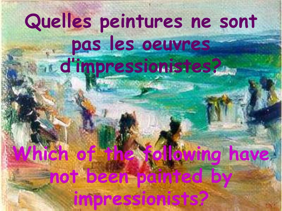 Quelles peintures ne sont pas les oeuvres d'impressionistes? Which of the following have not been painted by impressionists?