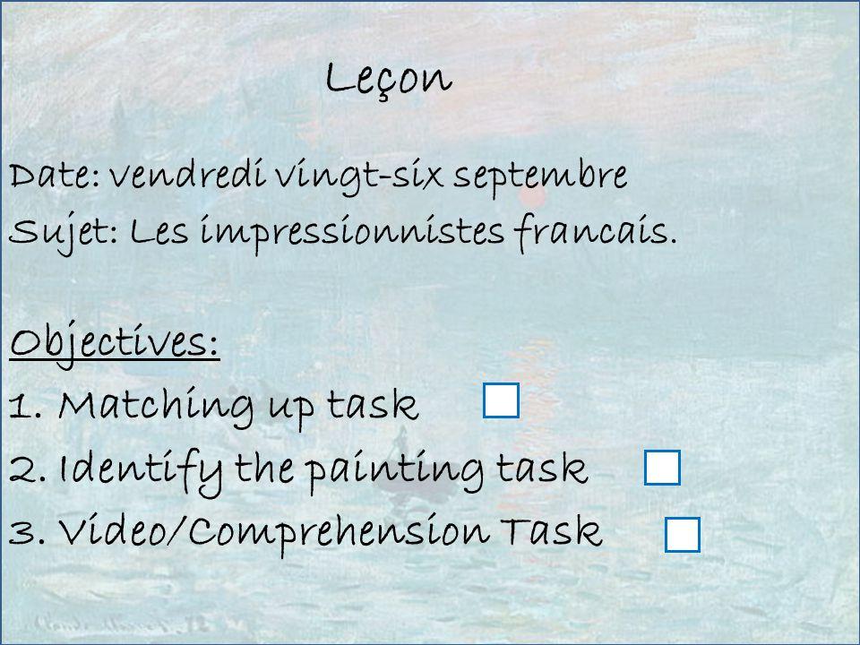 Leçon Date: vendredi vingt-six septembre Sujet: Les impressionnistes francais. Objectives: 1.Matching up task 2.Identify the painting task 3.Video/Com