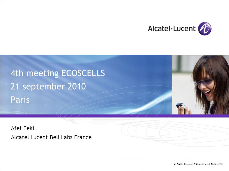 All Rights Reserved © Alcatel-Lucent 2006, ##### Agenda 9h30 – 10h Intro and WP1 (Afef) 10h – 11h Deployment scenario (Laurent) 11h – 11h30 Radio models for small cells (Jean Marie) 11h30 – 12h System parameters (Rachid) 12h – 12h30 Technical presentation: « Self-organizing packet scheduling », Richard Combes, Zwi Altman and Eitan Altman.