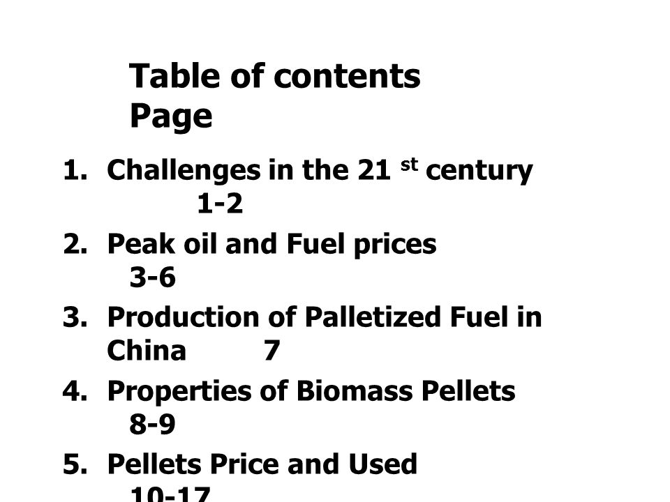 Table of contents Page 1.Challenges in the 21 st century 1-2 2.Peak oil and Fuel prices 3-6 3.Production of Palletized Fuel in China7 4.Properties of Biomass Pellets 8-9 5.Pellets Price and Used 10-17 6.Case study Biofuels development in Sweden18-21