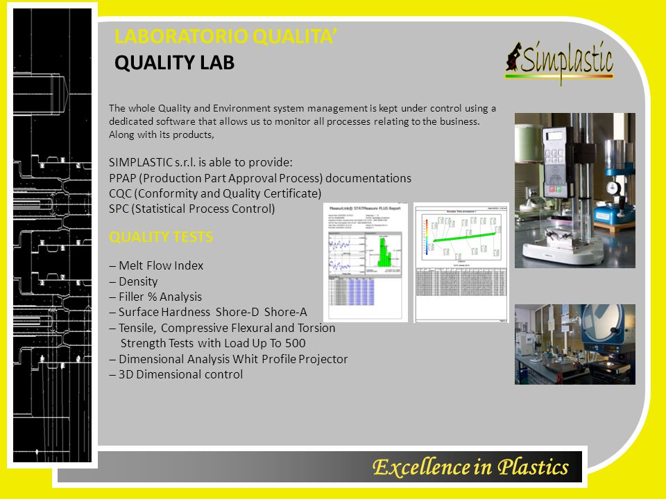Excellence in Plastics QUALITY LAB LABORATORIO QUALITA' QUALITY TESTS  Melt Flow Index  Density  Filler % Analysis  Surface Hardness Shore-D Shore-A  Tensile, Compressive Flexural and Torsion Strength Tests with Load Up To 500  Dimensional Analysis Whit Profile Projector  3D Dimensional control The whole Quality and Environment system management is kept under control using a dedicated software that allows us to monitor all processes relating to the business.
