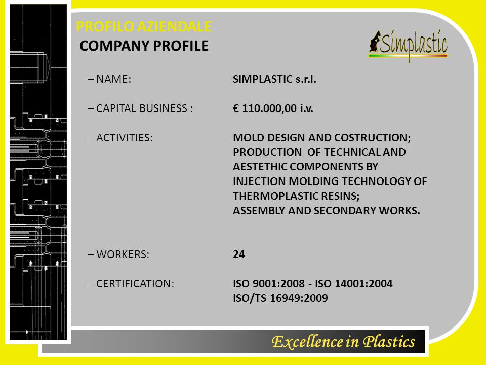 Excellence in Plastics COMPANY PROFILE PROFILO AZIENDALE  NAME: SIMPLASTIC s.r.l.  CAPITAL BUSINESS : € 110.000,00 i.v.  ACTIVITIES: MOLD DESIGN AN