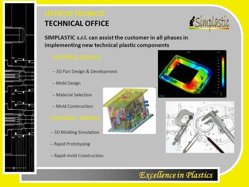 Excellence in Plastics TECHNICAL OFFICE UFFICIO TECNICO INTERNAL SERVICE  3D Part Design & Development  Mold Design  Material Selection  Mold Construction ESTERNAL SERVICE  3D Molding Simulation  Rapid Prototyping  Rapid-mold Construction SIMPLASTIC s.r.l.