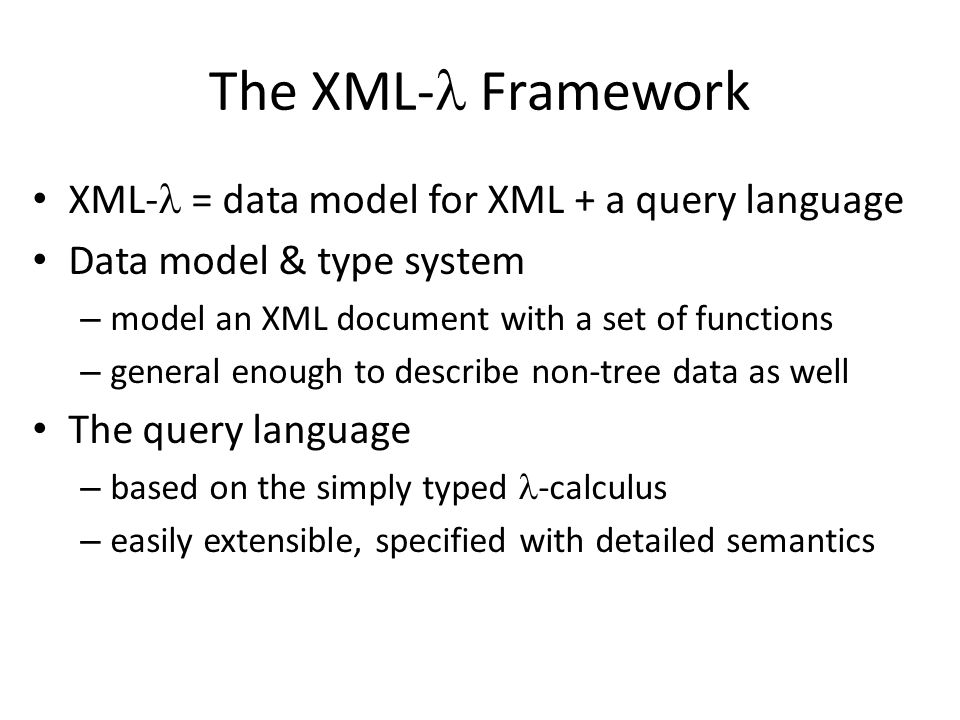 The XML- Framework XML- = data model for XML + a query language Data model & type system – model an XML document with a set of functions – general enough to describe non-tree data as well The query language – based on the simply typed -calculus – easily extensible, specified with detailed semantics