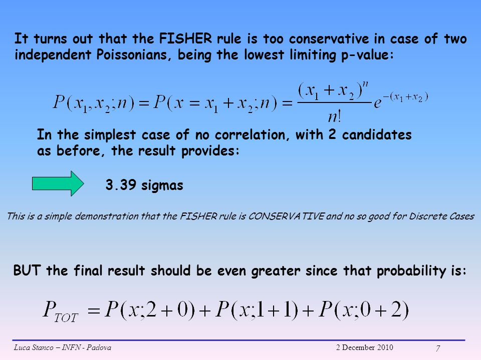 Luca Stanco – INFN - Padova2 December 2010 7 It turns out that the FISHER rule is too conservative in case of two independent Poissonians, being the lowest limiting p-value: In the simplest case of no correlation, with 2 candidates as before, the result provides: 3.39 sigmas BUT the final result should be even greater since that probability is: This is a simple demonstration that the FISHER rule is CONSERVATIVE and no so good for Discrete Cases