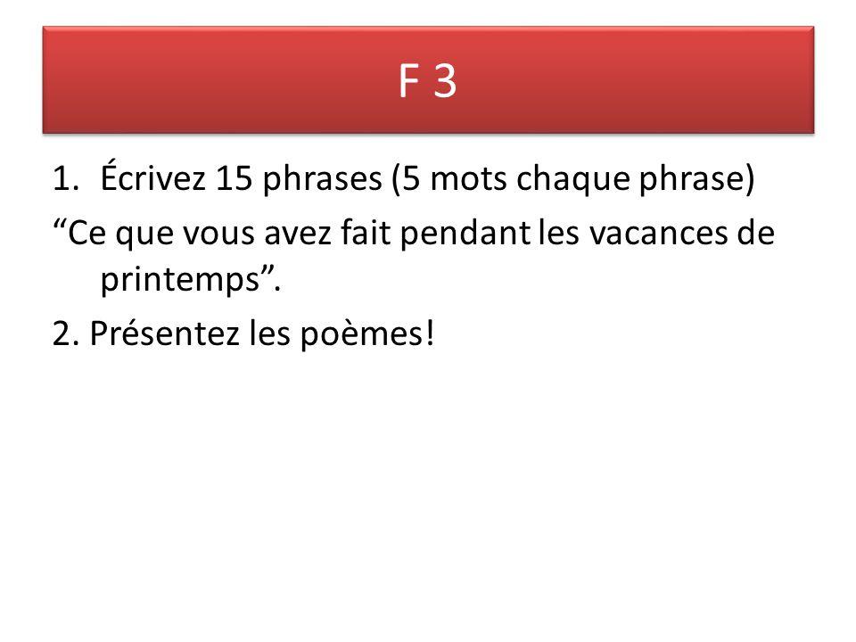 F 3 1.Écrivez 15 phrases (5 mots chaque phrase) Ce que vous avez fait pendant les vacances de printemps .