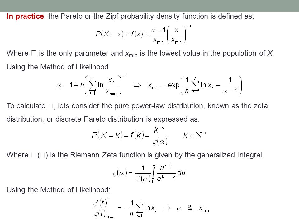 In practice, the Pareto or the Zipf probability density function is defined as: Where  is the only parameter and x min is the lowest value in the population of X Using the Method of Likelihood To calculate , lets consider the pure power-law distribution, known as the zeta distribution, or discrete Pareto distribution is expressed as: Where  (  ) is the Riemann Zeta function is given by the generalized integral: Using the Method of Likelihood: