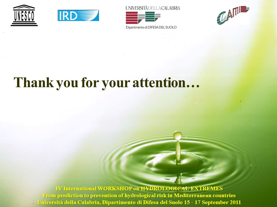 Thank you for your attention… IV International WORKSHOP on HYDROLOGICAL EXTREMES From prediction to prevention of hydrological risk in Mediterranean countries Università della Calabria, Dipartimento di Difesa del Suolo 15 - 17 September 2011
