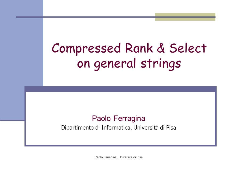 Paolo Ferragina, Università di Pisa Compressed Rank & Select on general strings Paolo Ferragina Dipartimento di Informatica, Università di Pisa