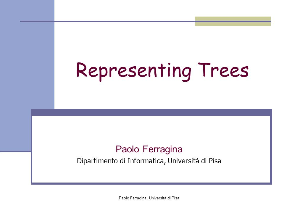 Paolo Ferragina, Università di Pisa Representing Trees Paolo Ferragina Dipartimento di Informatica, Università di Pisa