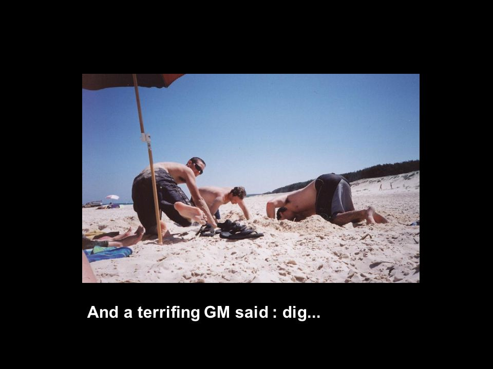 And a terrifing GM said : dig...