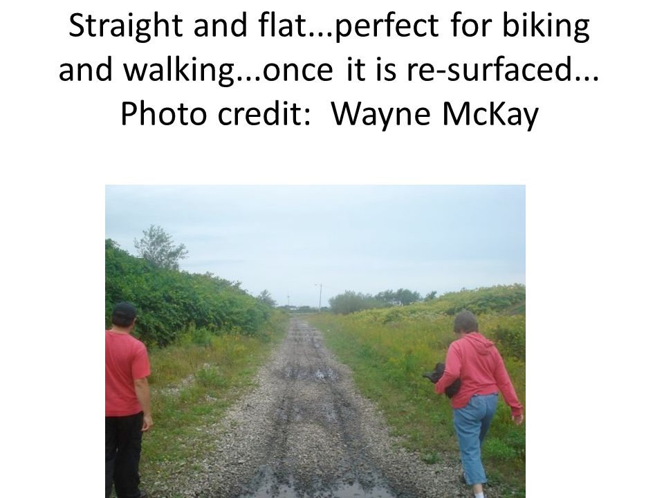 Straight and flat...perfect for biking and walking...once it is re-surfaced...
