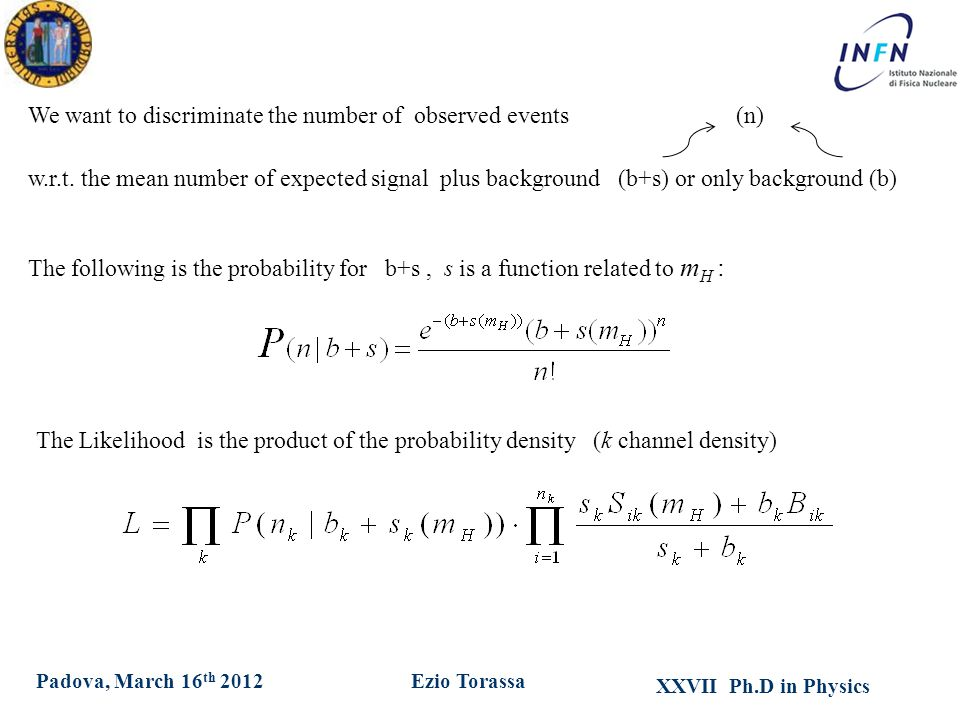 XXVII Ph.D in Physics Ezio TorassaPadova, March 16 th 2012 We want to discriminate the number of observed events (n) w.r.t. the mean number of expecte