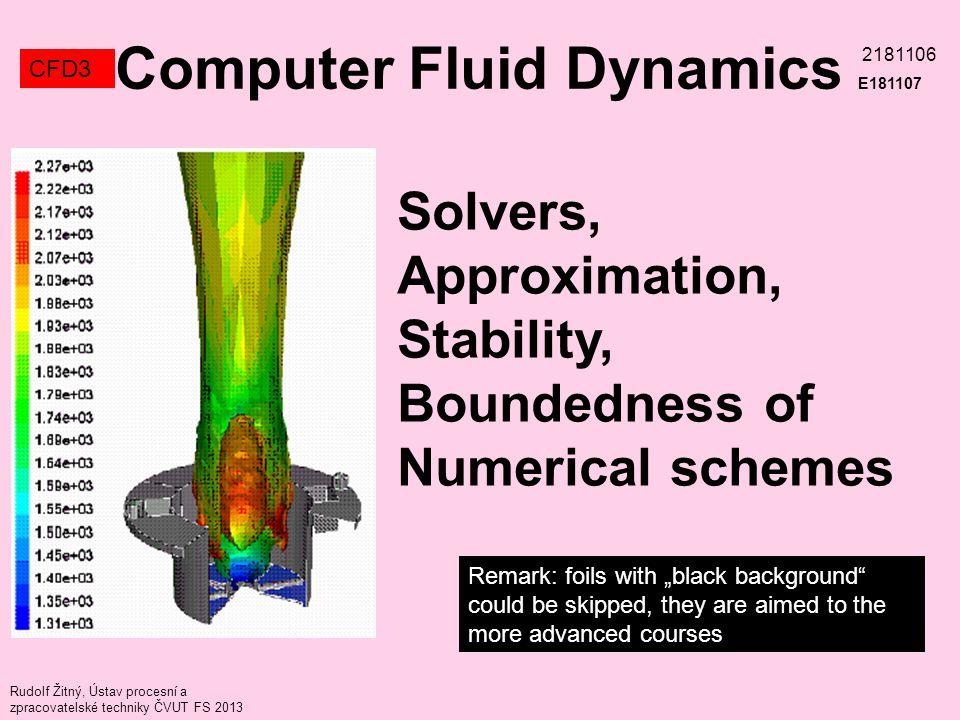 "Remark: foils with ""black background could be skipped, they are aimed to the more advanced courses Rudolf Žitný, Ústav procesní a zpracovatelské techniky ČVUT FS 2013 Solvers, Approximation, Stability, Boundedness of Numerical schemes Computer Fluid Dynamics E181107 CFD3 2181106"