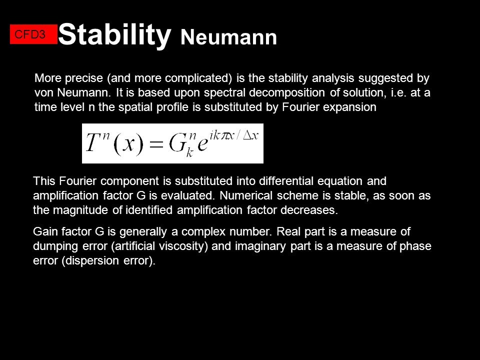 Stability Neumann CFD3 More precise (and more complicated) is the stability analysis suggested by von Neumann. It is based upon spectral decomposition