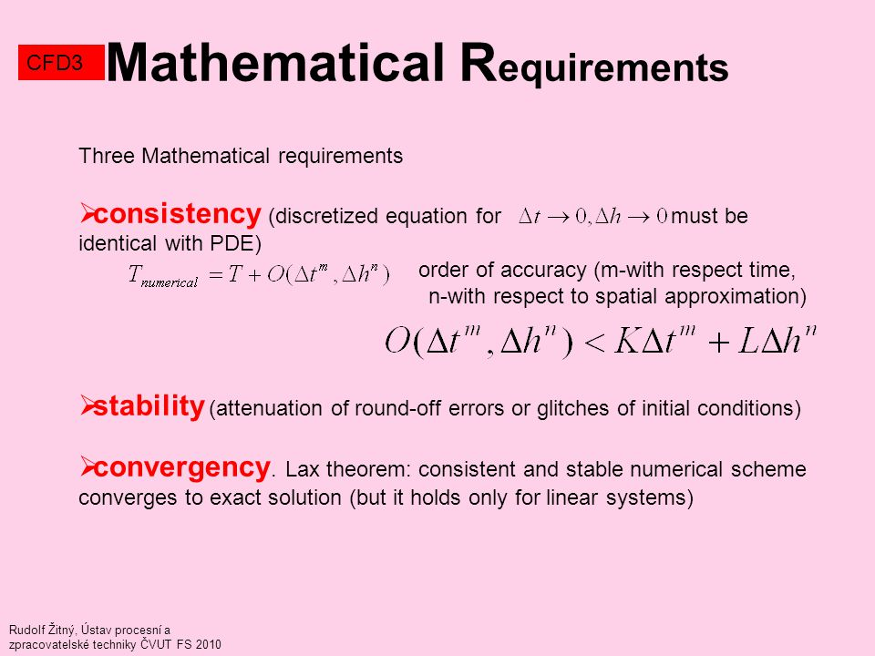 Rudolf Žitný, Ústav procesní a zpracovatelské techniky ČVUT FS 2010 Mathematical R equirements CFD3 Three Mathematical requirements  consistency (discretized equation for must be identical with PDE) order of accuracy (m-with respect time, n-with respect to spatial approximation)  stability (attenuation of round-off errors or glitches of initial conditions)  convergency.