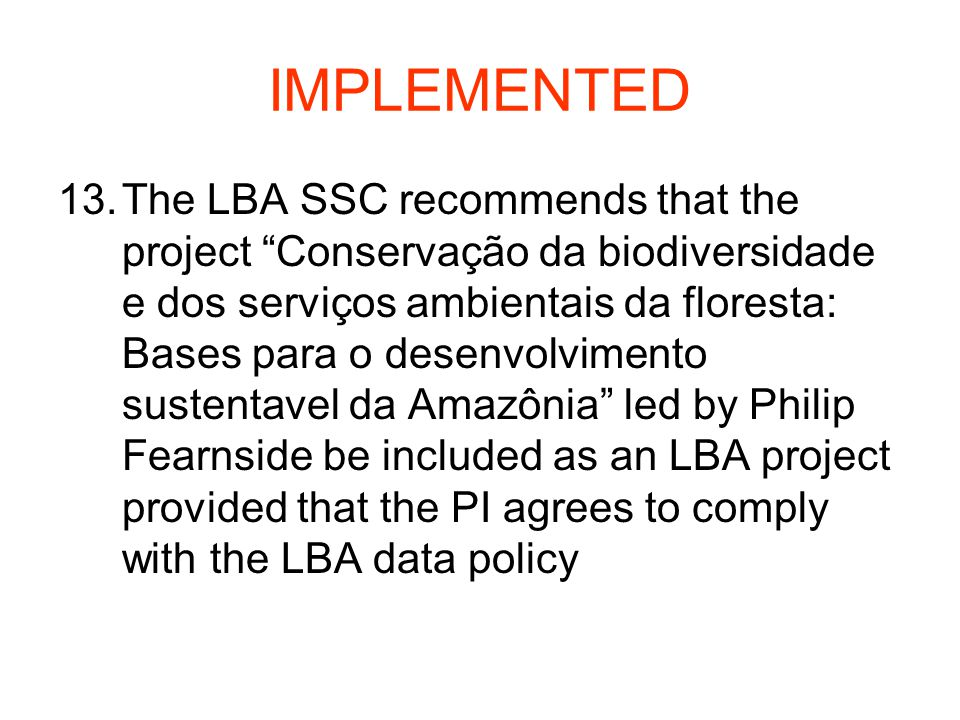 IMPLEMENTED 13.The LBA SSC recommends that the project Conservação da biodiversidade e dos serviços ambientais da floresta: Bases para o desenvolvimento sustentavel da Amazônia led by Philip Fearnside be included as an LBA project provided that the PI agrees to comply with the LBA data policy