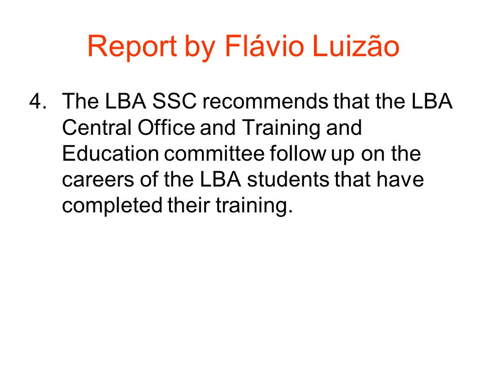 Report by Flávio Luizão 4.The LBA SSC recommends that the LBA Central Office and Training and Education committee follow up on the careers of the LBA students that have completed their training.