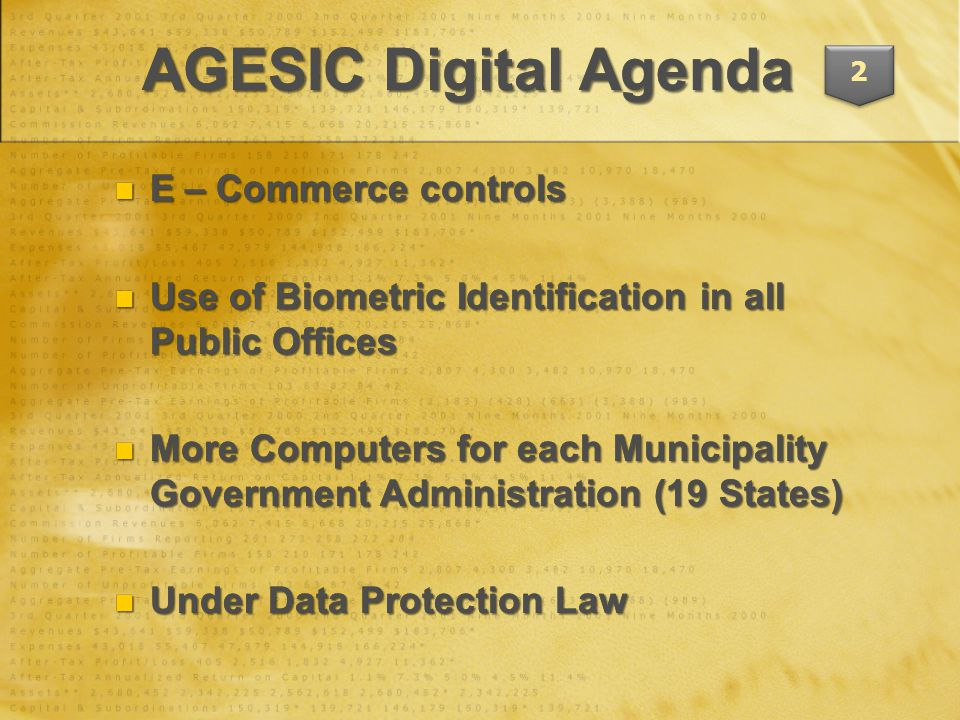 E – Commerce controls E – Commerce controls Use of Biometric Identification in all Public Offices Use of Biometric Identification in all Public Offices More Computers for each Municipality Government Administration (19 States) More Computers for each Municipality Government Administration (19 States) Under Data Protection Law Under Data Protection Law E – Commerce controls E – Commerce controls Use of Biometric Identification in all Public Offices Use of Biometric Identification in all Public Offices More Computers for each Municipality Government Administration (19 States) More Computers for each Municipality Government Administration (19 States) Under Data Protection Law Under Data Protection Law AGESIC Digital Agenda 2