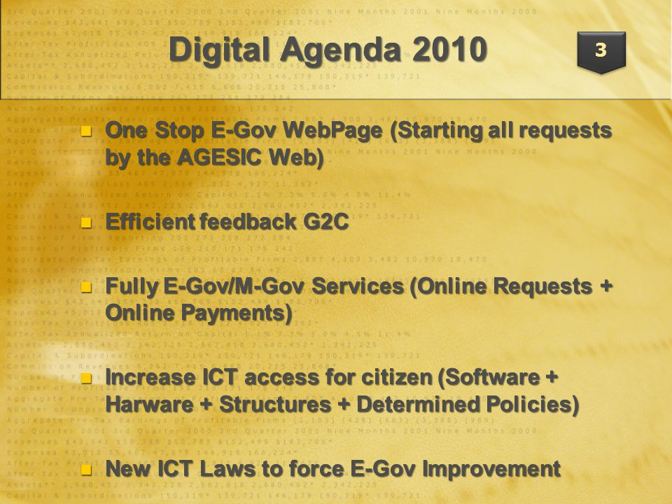 One Stop E-Gov WebPage (Starting all requests by the AGESIC Web) One Stop E-Gov WebPage (Starting all requests by the AGESIC Web) Efficient feedback G2C Efficient feedback G2C Fully E-Gov/M-Gov Services (Online Requests + Online Payments) Fully E-Gov/M-Gov Services (Online Requests + Online Payments) Increase ICT access for citizen (Software + Harware + Structures + Determined Policies) Increase ICT access for citizen (Software + Harware + Structures + Determined Policies) New ICT Laws to force E-Gov Improvement New ICT Laws to force E-Gov Improvement One Stop E-Gov WebPage (Starting all requests by the AGESIC Web) One Stop E-Gov WebPage (Starting all requests by the AGESIC Web) Efficient feedback G2C Efficient feedback G2C Fully E-Gov/M-Gov Services (Online Requests + Online Payments) Fully E-Gov/M-Gov Services (Online Requests + Online Payments) Increase ICT access for citizen (Software + Harware + Structures + Determined Policies) Increase ICT access for citizen (Software + Harware + Structures + Determined Policies) New ICT Laws to force E-Gov Improvement New ICT Laws to force E-Gov Improvement 3 Digital Agenda 2010