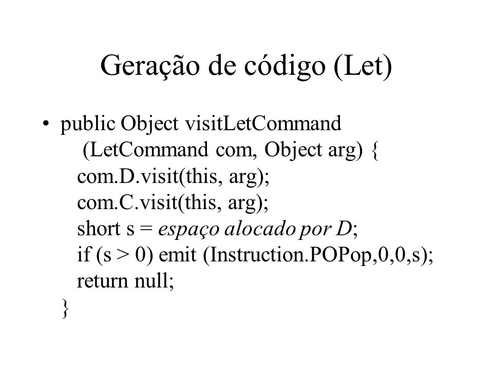 Geração de código (Let) public Object visitLetCommand (LetCommand com, Object arg) { com.D.visit(this, arg); com.C.visit(this, arg); short s = espaço alocado por D; if (s > 0) emit (Instruction.POPop,0,0,s); return null; }