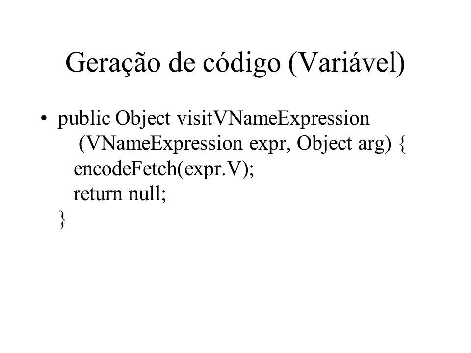 Geração de código (Variável) public Object visitVNameExpression (VNameExpression expr, Object arg) { encodeFetch(expr.V); return null; }