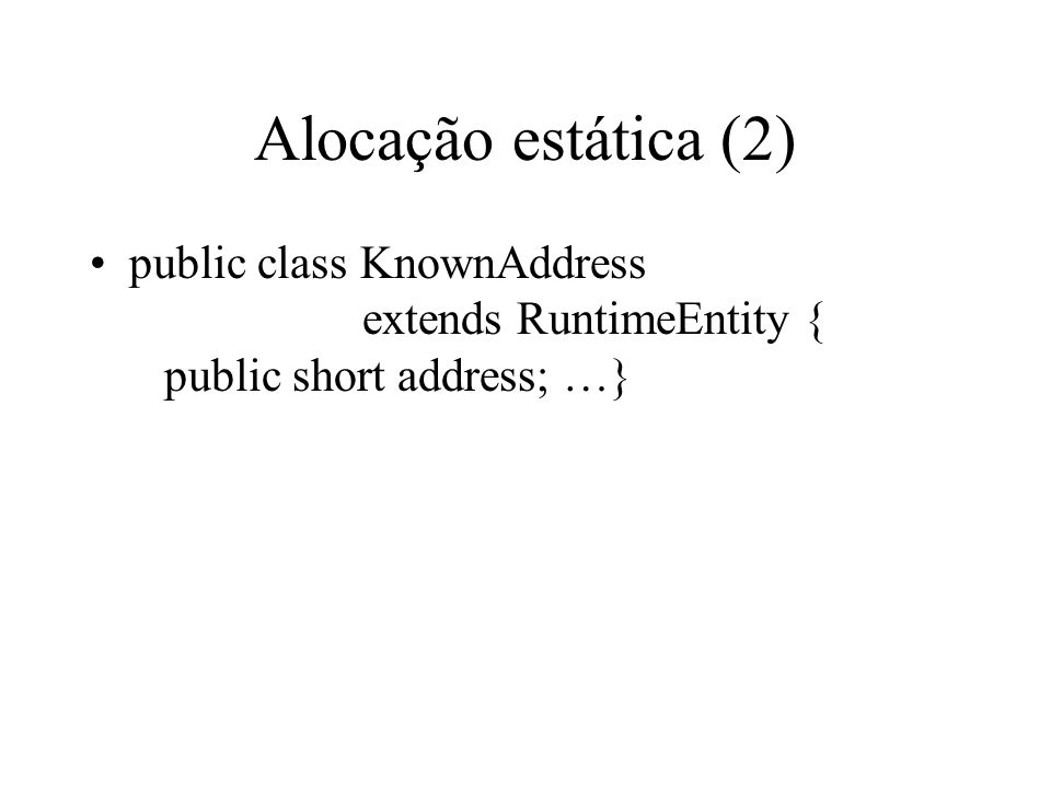 Alocação estática (2) public class KnownAddress extends RuntimeEntity { public short address; …}