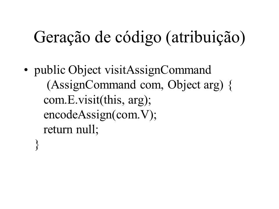 Geração de código (atribuição) public Object visitAssignCommand (AssignCommand com, Object arg) { com.E.visit(this, arg); encodeAssign(com.V); return null; }