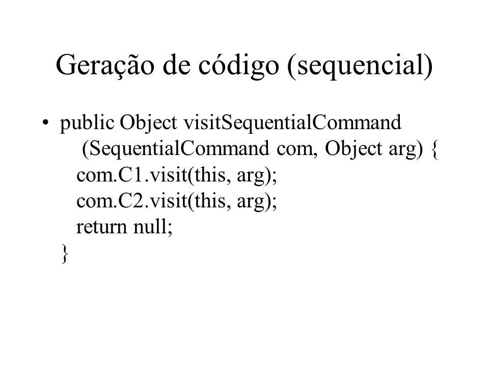 Geração de código (sequencial) public Object visitSequentialCommand (SequentialCommand com, Object arg) { com.C1.visit(this, arg); com.C2.visit(this, arg); return null; }