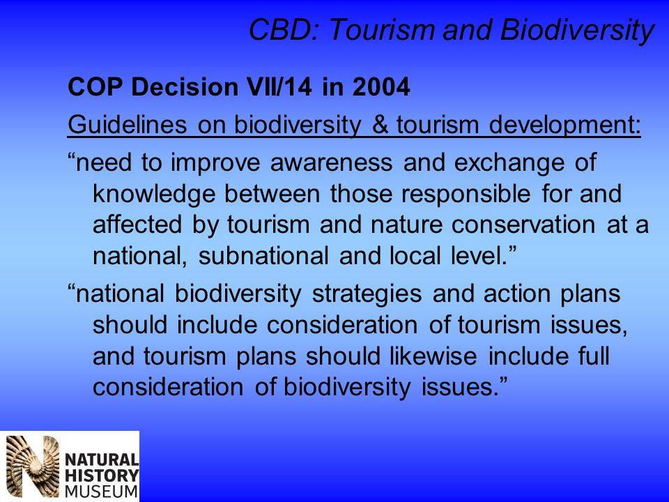 CBD: Tourism and Biodiversity COP Decision VII/14 in 2004 Guidelines on biodiversity & tourism development: need to improve awareness and exchange of knowledge between those responsible for and affected by tourism and nature conservation at a national, subnational and local level. national biodiversity strategies and action plans should include consideration of tourism issues, and tourism plans should likewise include full consideration of biodiversity issues.