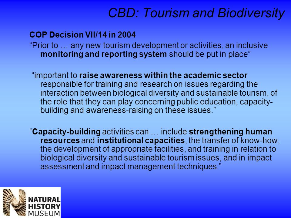 CBD: Tourism and Biodiversity COP Decision VII/14 in 2004 Prior to … any new tourism development or activities, an inclusive monitoring and reporting system should be put in place important to raise awareness within the academic sector responsible for training and research on issues regarding the interaction between biological diversity and sustainable tourism, of the role that they can play concerning public education, capacity- building and awareness-raising on these issues. Capacity-building activities can … include strengthening human resources and institutional capacities, the transfer of know-how, the development of appropriate facilities, and training in relation to biological diversity and sustainable tourism issues, and in impact assessment and impact management techniques.