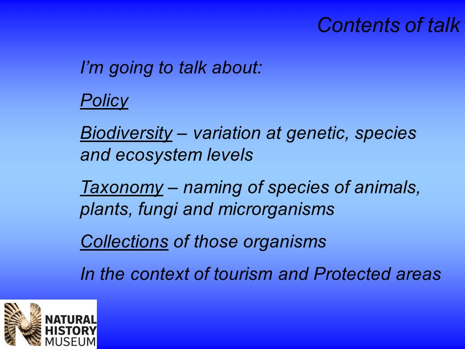 Contents of talk I'm going to talk about: Policy Biodiversity – variation at genetic, species and ecosystem levels Taxonomy – naming of species of animals, plants, fungi and microrganisms Collections of those organisms In the context of tourism and Protected areas