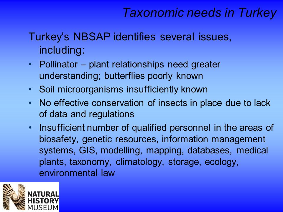 Taxonomic needs in Turkey Turkey's NBSAP identifies several issues, including: Pollinator – plant relationships need greater understanding; butterflies poorly known Soil microorganisms insufficiently known No effective conservation of insects in place due to lack of data and regulations Insufficient number of qualified personnel in the areas of biosafety, genetic resources, information management systems, GIS, modelling, mapping, databases, medical plants, taxonomy, climatology, storage, ecology, environmental law
