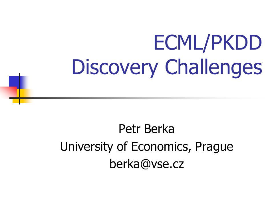ECML/PKDD Challenge Workshop Petr Berka, LISp, 20052 Discovery Challenge Idea Realistic data mining conditions collaborative rather then competitive nature rather vague specification of the problem Differences to real KDD projects short time for analysis (2-3 months) only indirect access to domain and data experts during the KDD process