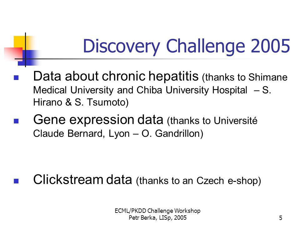 ECML/PKDD Challenge Workshop Petr Berka, LISp, 20056 Discovery Challenge 2005 workshop program 10:30 – 12:30 Click-stream data 12:30 – 14:00 lunch break 14:00 – 16:00 Gene Expression Data 16:00 – 16:30 coffee break 16:30 – 18:30 Hepatitis Data
