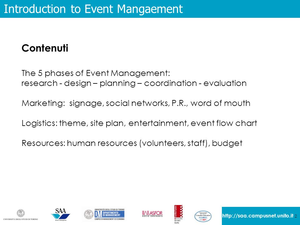 2 http://saa.campusnet.unito.it Introduction to Event Mangaement Contenuti The 5 phases of Event Management: research - design – planning – coordination - evaluation Marketing: signage, social networks, P.R., word of mouth Logistics: theme, site plan, entertainment, event flow chart Resources: human resources (volunteers, staff), budget